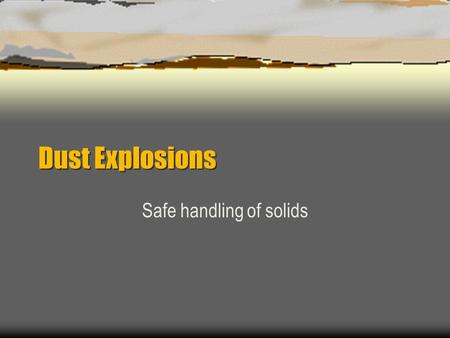 Dust Explosions Safe handling of solids. Dust Explosion Control  Introduction  Basic concepts of dust explosions  Ignition sources  Electrostatic.