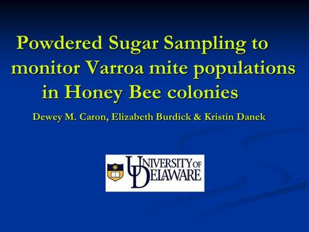 Powdered Sugar Sampling to monitor Varroa mite populations in Honey Bee colonies Dewey M. Caron, Elizabeth Burdick & Kristin Danek Powdered Sugar Sampling.