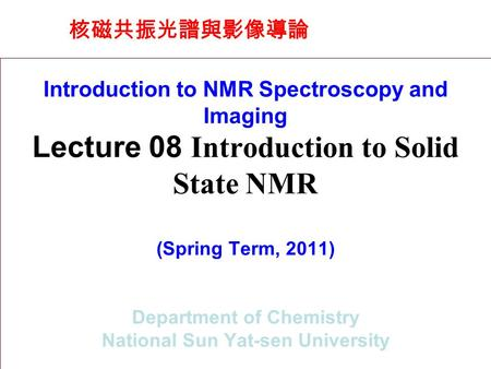 核磁共振光譜與影像導論 Introduction to NMR Spectroscopy and Imaging Lecture 08 Introduction to Solid State NMR (Spring Term, 2011) Department of Chemistry National.
