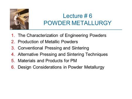 Lecture # 6 POWDER METALLURGY