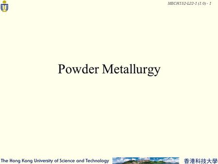 MECH152-L22-1 (1.0) - 1 Powder Metallurgy. MECH152-L22-1 (1.0) - 2 Typical Parts.