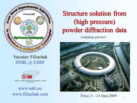 1 Structure solution from (high pressure) powder diffraction data Yaroslav Filinchuk ESRF   Erice, 4 – 14 June 2009.