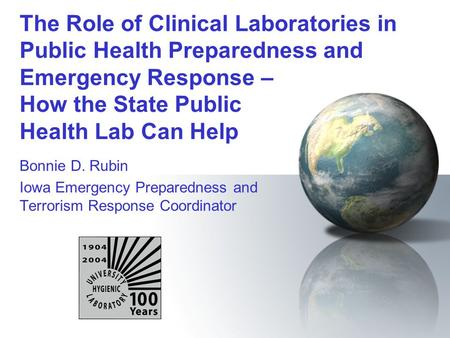 The Role of Clinical Laboratories in Public Health Preparedness and Emergency Response – How the State Public Health Lab Can Help Bonnie D. Rubin Iowa.