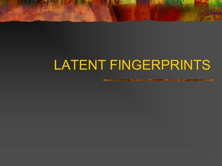 LATENT FINGERPRINTS.