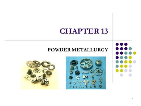 1 CHAPTER 13 POWDER METALLURGY. 8/1/2007ME 340 POWDER METALLURGY 2 I NTRODUCTION Powder Metallurgy is a manufacturing method to produce components by.