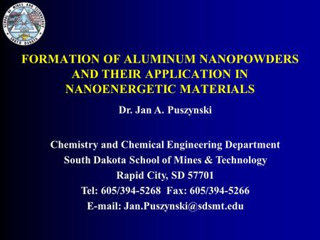 FORMATION OF ALUMINUM NANOPOWDERS AND THEIR APPLICATION IN NANOENERGETIC MATERIALS Dr. Jan A. Puszynski Chemistry and Chemical Engineering Department South.