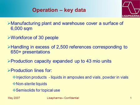May 2007 Lisapharma – Confidential 1 Operation – key data  Manufacturing plant and warehouse cover a surface of 6,000 sqm  Workforce of 30 people  Handling.