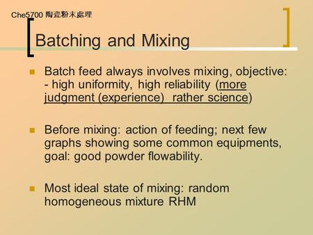 Che5700 陶瓷粉末處理 Batching and Mixing Batch feed always involves mixing, objective: - high uniformity, high reliability (more judgment (experience) rather.