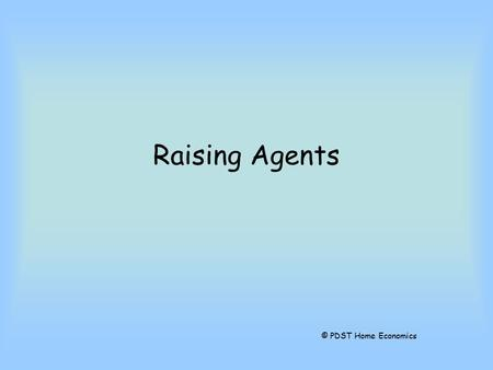 Raising Agents © PDST Home Economics. What is a Raising Agent? A raising agent is something that makes bread and other foods rise.