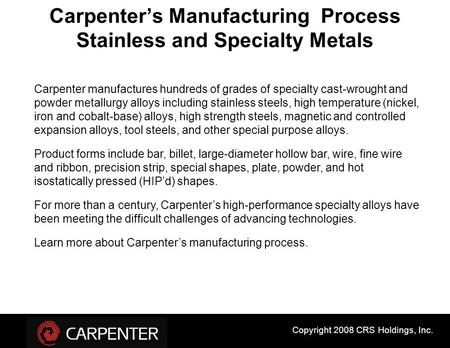 Carpenter's Manufacturing Process Stainless and Specialty Metals Carpenter manufactures hundreds of grades of specialty cast-wrought and powder metallurgy.