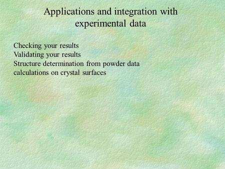 Applications and integration with experimental data Checking your results Validating your results Structure determination from powder data calculations.