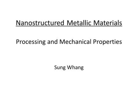 Nanostructured Metallic Materials Processing and Mechanical Properties Sung Whang.
