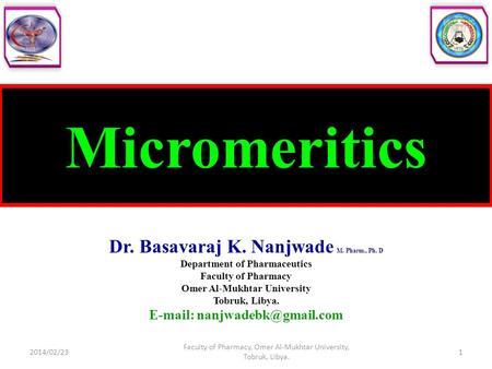 Micromeritics Dr. Basavaraj K. Nanjwade M. Pharm., Ph. D Department of Pharmaceutics Faculty of Pharmacy Omer Al-Mukhtar University Tobruk, Libya. E-mail: