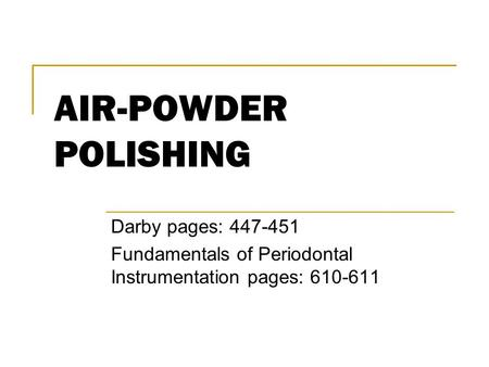 AIR-POWDER POLISHING Darby pages: 447-451 Fundamentals of Periodontal Instrumentation pages: 610-611.