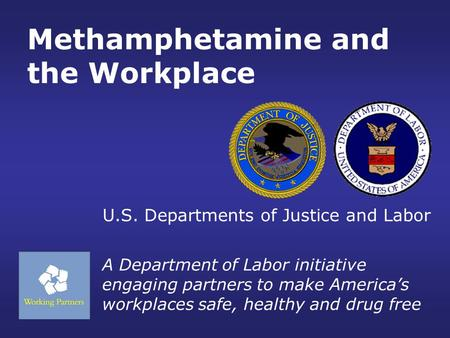 Methamphetamine and the Workplace A Department of Labor initiative engaging partners to make America's workplaces safe, healthy and drug free U.S. Departments.
