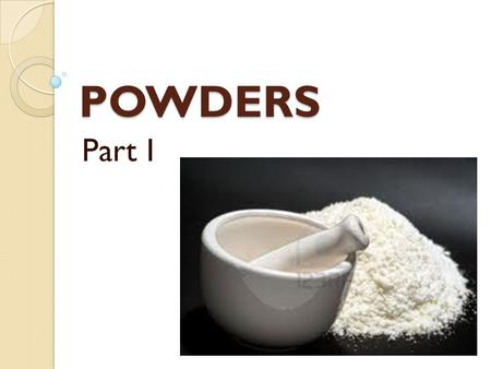 POWDERS Part I. POWDERS are solid dosage forms for internal and external application consisting from one or some medicinal substances and having a loose.
