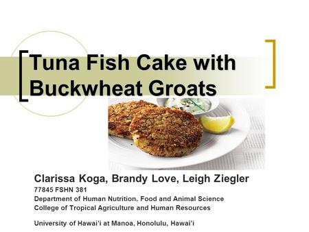 Tuna Fish Cake with Buckwheat Groats Clarissa Koga, Brandy Love, Leigh Ziegler 77845 FSHN 381 Department of Human Nutrition, Food and Animal Science College.