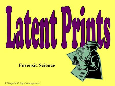 Latent Prints Forensic Science T. Trimpe 2007 http://sciencespot.net/
