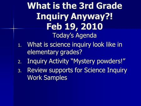 "What is the 3rd Grade Inquiry Anyway?! Feb 19, 2010 Today's Agenda 1. What is science inquiry look like in elementary grades? 2. Inquiry Activity ""Mystery."