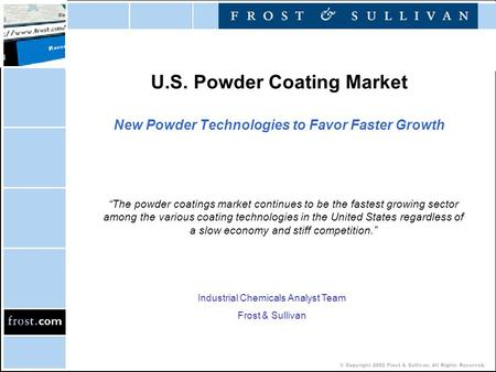 "© Copyright 2002 Frost & Sullivan. All Rights Reserved. U.S. Powder Coating Market New Powder Technologies to Favor Faster Growth ""The powder coatings."