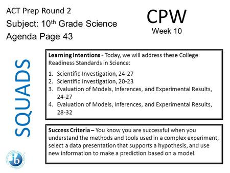 SQUADS ACT Prep Round 2 Subject: 10 th Grade Science Agenda Page 43 Learning Intentions - Today, we will address these College Readiness Standards in Science: