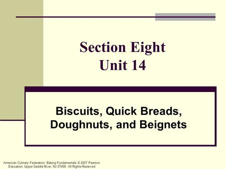 American Culinary Federation: Baking Fundamentals © 2007 Pearson Education. Upper Saddle River, NJ 07458. All Rights Reserved Section Eight Unit 14 Biscuits,