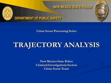 Crime Scene Processing Series TRAJECTORY ANALYSIS New Mexico State Police Criminal Investigations Section Crime Scene Team.