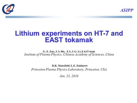 ASIPP Lithium experiments on HT-7 and EAST tokamak G. Z. Zuo, J. S. Hu, Z.S, J. G. Li, EAST team Institute of Plasma Physics, Chinese Academy of Sciences,