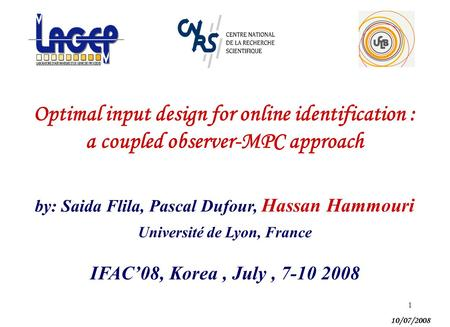 1 Optimal input design for online identification : a coupled observer-MPC approach by: Saida Flila, Pascal Dufour, Hassan Hammouri 10/07/2008 IFAC'08,