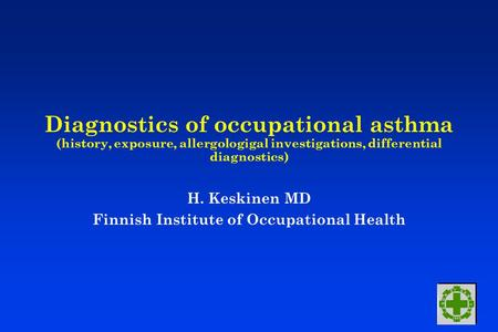 Diagnostics of occupational asthma (history, exposure, allergologigal investigations, differential diagnostics) H. Keskinen MD Finnish Institute of Occupational.