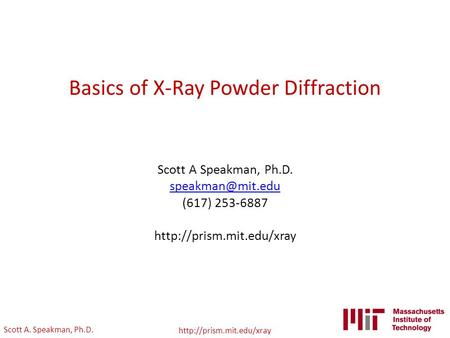 Scott A. Speakman, Ph.D.  Basics of X-Ray Powder Diffraction Scott A Speakman, Ph.D. (617) 253-6887
