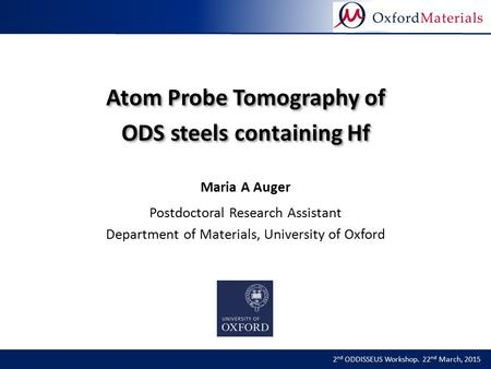 Atom Probe Tomography of ODS steels containing Hf 2 nd ODDISSEUS Workshop. 22 nd March, 2015 Maria A Auger Postdoctoral Research Assistant Department of.