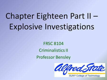 Chapter Eighteen Part II – Explosive Investigations FRSC 8104 Criminalistics II Professor Bensley.