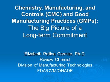 Elizabeth Pollina Cormier, Ph.D. Review Chemist Division of Manufacturing Technologies FDA/CVM/ONADE Chemistry, Manufacturing, and Controls (CMC) and Good.