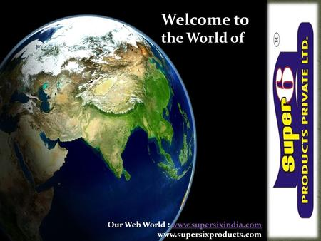 Welcome to the World of Our Web World : www.supersixindia.comwww.supersixindia.com www.supersixproducts.com.