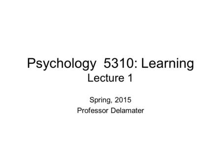 Psychology 5310: Learning Lecture 1 Spring, 2015 Professor Delamater.