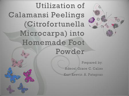 7 Utilization of Calamansi Peelings (Citrofortunella Microcarpa) into Homemade Foot Powder.