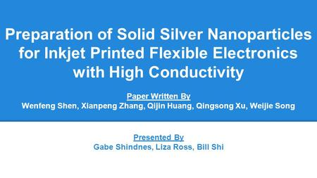 Paper Written By Wenfeng Shen, Xianpeng Zhang, Qijin Huang, Qingsong Xu, Weijie Song Preparation of Solid Silver Nanoparticles for Inkjet Printed Flexible.