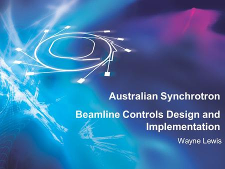 Wayne Lewis Australian Synchrotron Beamline Controls Design and Implementation.