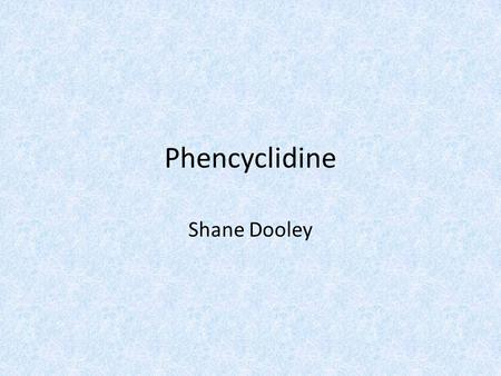 Phencyclidine Shane Dooley. Names Chemical Name: 1-(1-phenylcyclohexyl) piperdine Brand Name: Sernyl Street Names: PCP, angel dust, hog, lovely, myriad,
