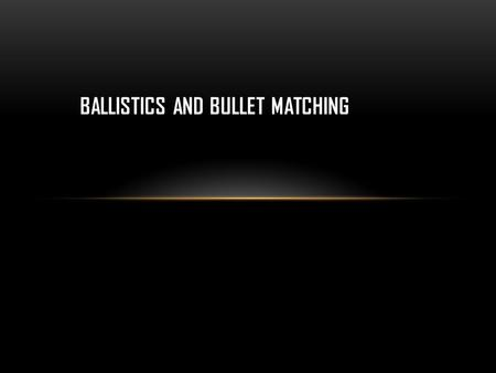 BALLISTICS AND BULLET MATCHING. COMPONENTS OF BALLISTICS TRAJECTORY PROJECTILE CLASSIFICATION PROPELLANT TYPE GUN-POWDER RESIDUE FIREARM TYPE.