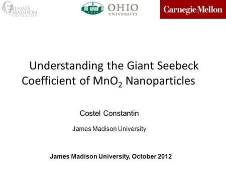 Understanding the Giant Seebeck Coefficient of MnO 2 Nanoparticles Costel Constantin James Madison University James Madison University, October 2012.