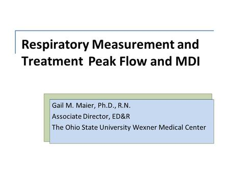 Respiratory Measurement and Treatment Gail M. Maier, Ph.D., R.N. Associate Director, ED&R The Ohio State University Wexner Medical Center Peak Flow and.