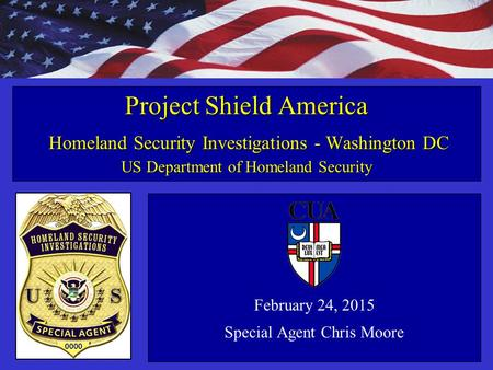 Homeland Security Investigations February 24, 2015 Special Agent Chris Moore Project Shield America Homeland Security Investigations - Washington DC US.