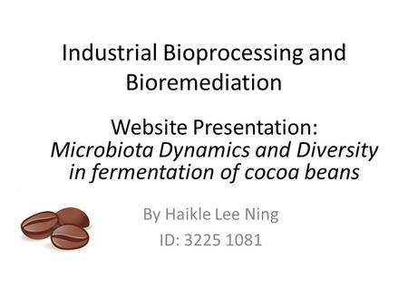 Industrial Bioprocessing and Bioremediation By Haikle Lee Ning ID: 3225 1081 Website Presentation: Microbiota Dynamics and Diversity in fermentation of.