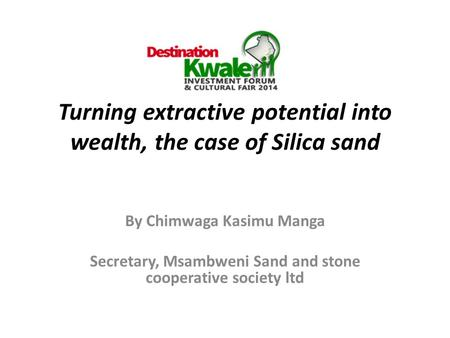 Turning extractive potential into wealth, the case of Silica sand By Chimwaga Kasimu Manga Secretary, Msambweni Sand and stone cooperative society ltd.