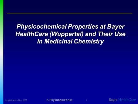Jörg KeldenichNov. 2006 2. PhysChem Forum 1 Physicochemical Properties at Bayer HealthCare (Wuppertal) and Their Use in Medicinal Chemistry.