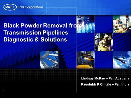 Black Powder Removal from Transmission Pipelines Diagnostic & Solutions Lindsay McRae – Pall Australia Kaustubh P Chitale – Pall India.