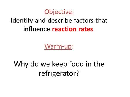 Objective: Identify and describe factors that influence reaction rates. Warm-up: Why do we keep food in the refrigerator?