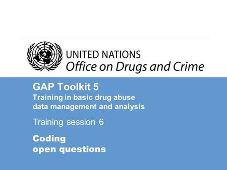 GAP Toolkit 5 Training in basic drug abuse data management and analysis Training session 6 Coding open questions.